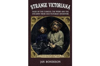 Strange Victoriana: Tales of the Curious, the Weird and the Uncanny from Our Victorian Ancestors