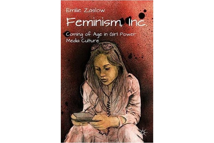 Feminism, Inc.: Coming of Age in Girl Power Media Culture