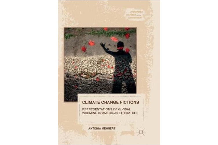 Climate Change Fictions: Representations of Global Warming in American Literature (Literatures, Cultures, and the Environment)
