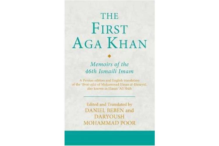 The First Aga Khan: Memoirs of the 46th Ismaili Imam: A Persian Edition and English Translation of Hasan 'Ali Shah's Tarkha-i 'ibrat-afza (Ismaili Texts and Translations)