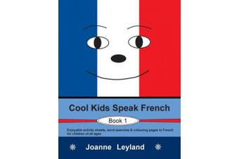 Cool Kids Speak French - Book 1: Enjoyable Activity Sheets, Word Searches & Colouring Pages in French for Children of All Ages [French]