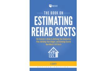 The Book on Estimating Rehab Costs: The Investor's Guide to Defining Your Renovation Plan, Building Your Budget, and Knowing Exactly How Much It All Costs (Fix-And-Flip)