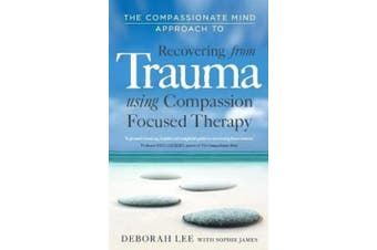 The Compassionate Mind Approach to Recovering from Trauma: Using Compassion Focused Therapy (Compassion Focused Therapy)