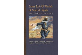 Inner Life and Worlds of Soul & Spirit: Prayers, Parables, Purgatory, Heavenly Jerusalem, Revelations, Holy Places, Gospels, &c. (New Light on the Visions of Anne C. Emmerich)