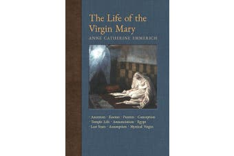 The Life of the Virgin Mary: Ancestors, Essenes, Parents, Conception, Birth, Temple Life, Wedding, Annunciation, Visitation, Shepherds, Three Kings, Egypt, Death, Assumption, Mystical Virgin (New Light on the Visions of Anne C. Emmerich)