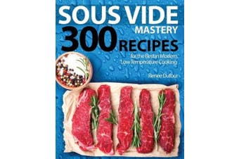 Sous Vide Mastery: 300 Recipes for the Best in Modern, Low Temperature Cooking