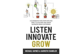 Listen, Innovate, Grow: A Guidebook for Startups and Small Businesses Looking to Acquire and Grow Business Customers
