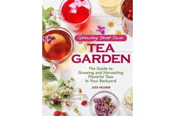 Growing Your Own Tea Garden: Plants & Plans for Growing & Harvesting Traditional & Herbal Teas