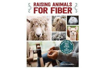 Raising Animals for Fiber: Sheep, Goats, Alpacas and Rabbits for the Back Yard and Hobby Farm