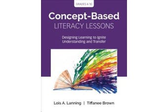 Concept-Based Literacy Lessons: Designing Learning to Ignite Understanding and Transfer, Grades 4-10 (Corwin Teaching Essentials)