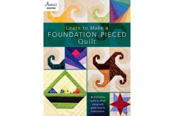 Learn to Make a Foundation Pieced Quilt: 6 Distinctive Quilts to Stitch Along with Great How-to Instructions
