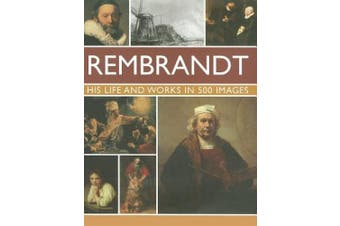 Rembrandt: His Lisfe & Works in 500 Images: A Study of the Artist, His Life and Context, with 500 Images, and a Gallery Showing 300 of His Most Iconic