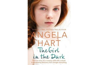 The Girl in the Dark: The True Story of Runaway Child with a Secret. A Devastating Discovery that Changes Everything. (Angela Hart)