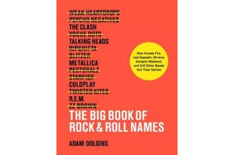 The Big Book of Rock & Roll Names:: How Arcade Fire, Led Zeppelin, Nirvana, Vampire Weekend, and 532 Other Bands Got Their Names