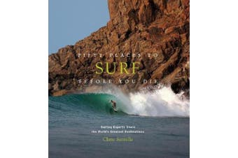 Fifty Places to Surf Before You Die: Surfing Experts Share the World's Greatest Destinations (Fifty Places)