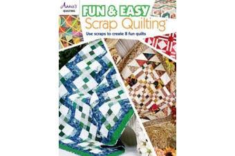 Fun & Easy Scrap Quilting: Use Scraps to Create 8 Fun Quilts