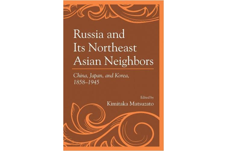 Russia and Its Northeast Asian Neighbors: China, Japan, and Korea, 1858-1945