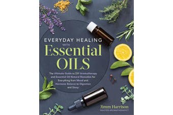 Everyday Healing with Essential Oils: The Ultimate Guide to DIY Aromatherapy and Essential Oil Natural Remedies for Everything from Mood and Hormone Balance to Digestion and Sleep