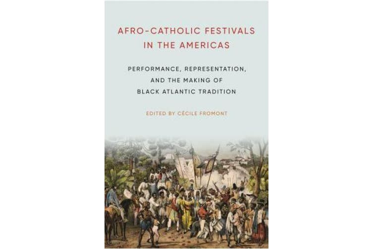 Afro-Catholic Festivals in the Americas: Performance, Representation, and the Making of Black Atlantic Tradition (Africana Religions)