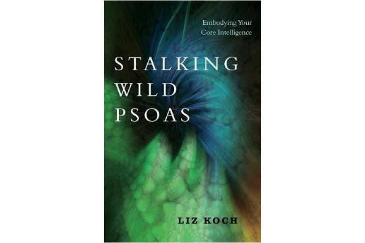 Stalking Wild Psoas: Embodying Your Core Intelligence