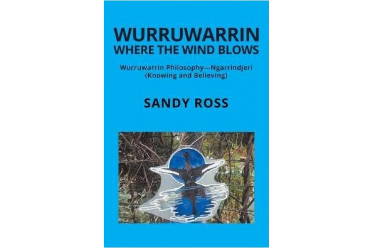 Wurruwarrin Where the Wind Blows: Wurruwarrin Philosophy-Ngarrindjeri (Knowing and Believing)