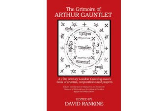 The Grimoire of Arthur Gauntlet: A 17th Century London Cunningman's Book of Charms, Conjurations and Prayers.  Includes Material from the Heptameron, the Arbatel, the Discoverie of Witchcraft; and the Writings of Cornelius Agrippa