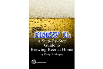 Brew U: A Step-by-step Guide to Brewing Beer at Home