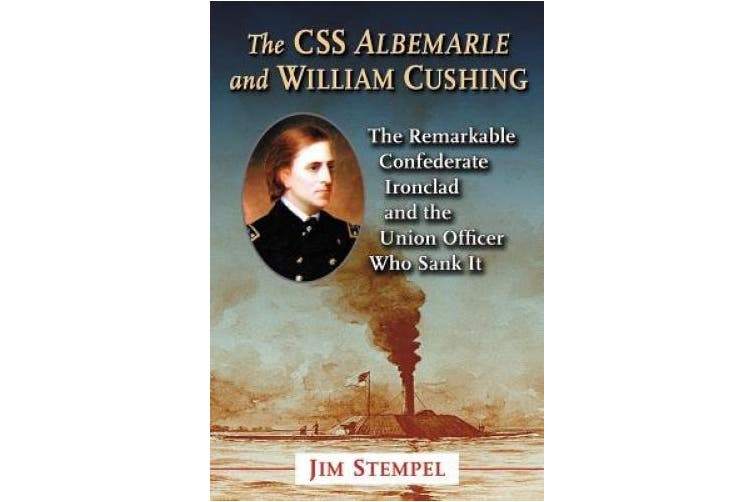 The C.S.S. Albemarle and William Cushing: The Remarkable Confederate Ironclad and the Union Officer Who Sank It