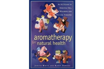 Aromatheraphy for Natural Health: An A-Z Guide to Essential Oils, Wellbeing and Natural Therapies