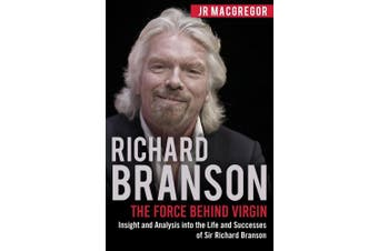 Richard Branson: The Force Behind Virgin: Insight and Analysis into the Life and Successes of Sir Richard Branson (Billionaire Visionaries)