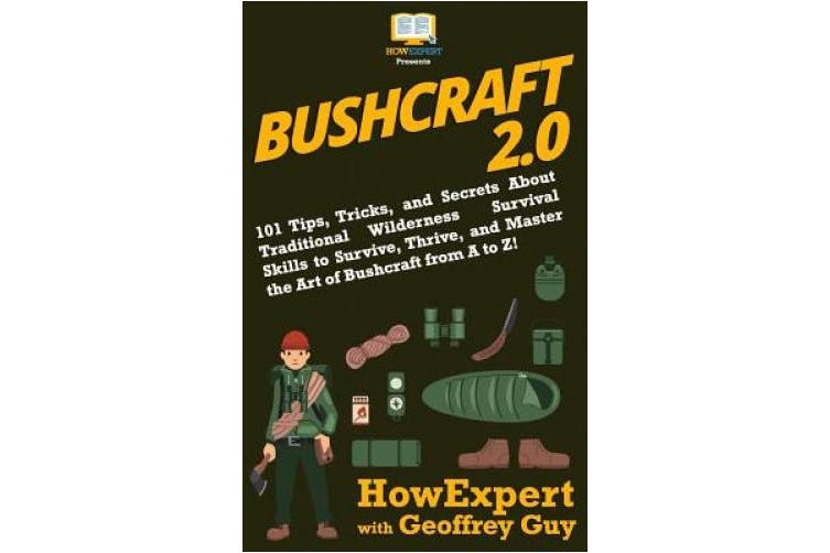 Bushcraft 2.0: 101 Tips, Tricks, and Secrets About Traditional Wilderness Survival Skills to Survive, Thrive, and Master the Art of Bushcraft from A to Z!