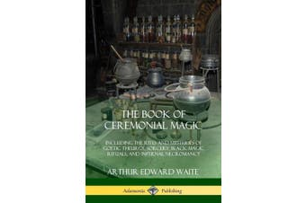 The Book of Ceremonial Magic: Including the Rites and Mysteries of Goetic Theurgy, Sorcery, Black Magic Rituals, and Infernal Necromancy