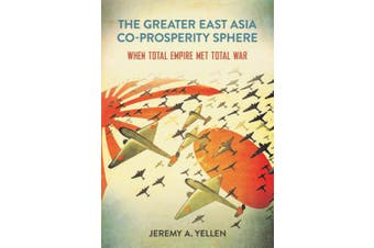The Greater East Asia Co-Prosperity Sphere: When Total Empire Met Total War (Studies of the Weatherhead East Asian Institute, Columbia University)