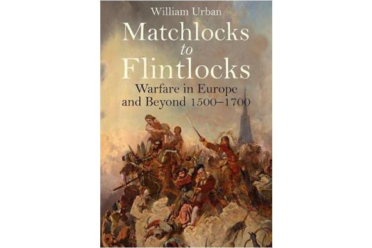 Matchlocks to Flintlocks: Warfare in Europe and Beyond 1500 1700