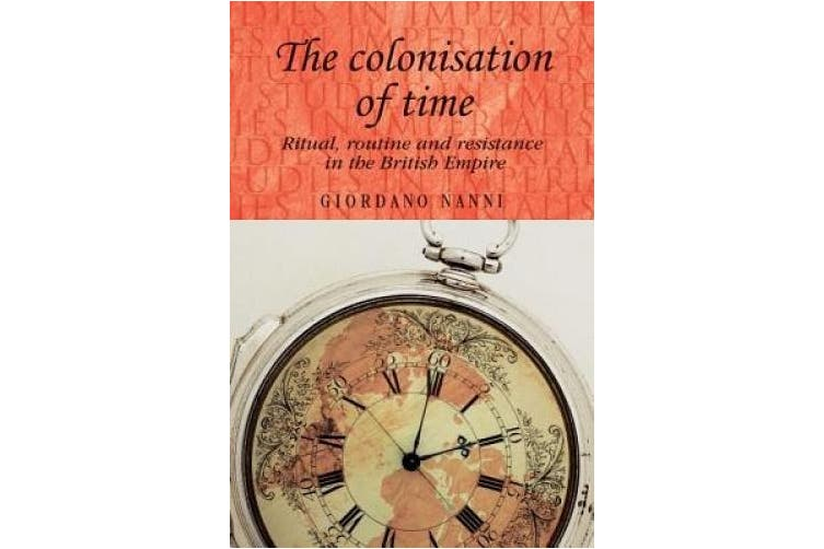 The Colonisation of Time: Ritual, Routine and Resistance in the British Empire (Studies in Imperialism)