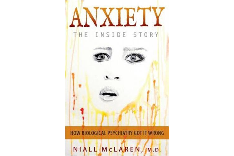 Anxiety - The Inside Story: How Biological Psychiatry Got it Wrong