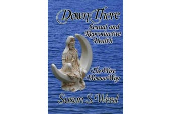 Down There: Sexual and Reproductive Health the Wise Woman Way (Wise Woman Herbal Series)
