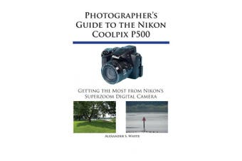 Photographer's Guide to the Nikon Coolpix P500: Getting the Most from Nikon's Superzoom Digital Camera