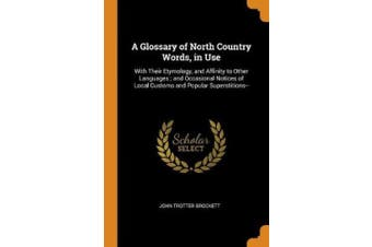 A Glossary of North Country Words, in Use: With Their Etymology, and Affinity to Other Languages; And Occasional Notices of Local Customs and Popular Superstitions--