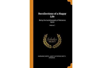 Recollections of a Happy Life: Being the Autobiography of Marianne North; Volume 1