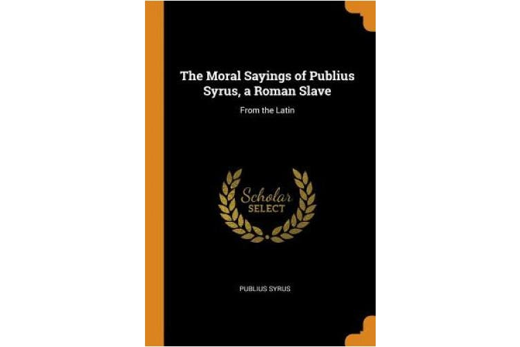 The Moral Sayings of Publius Syrus, a Roman Slave: From the Latin