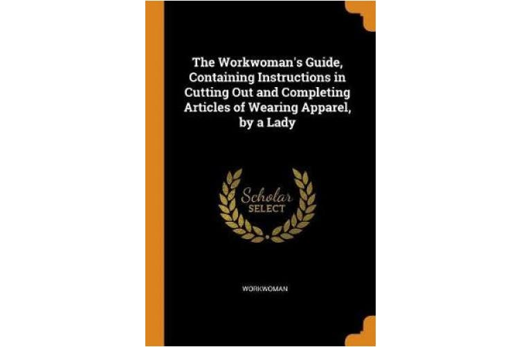 The Workwoman's Guide, Containing Instructions in Cutting Out and Completing Articles of Wearing Apparel, by a Lady