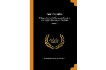 Isis Unveiled: A Master Key to the Mysteries of Ancient and Modern Science and Theology; Volume 1