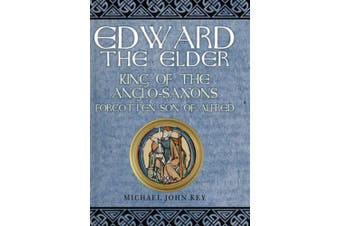 Edward the Elder: King of the Anglo-Saxons, Forgotten Son of Alfred
