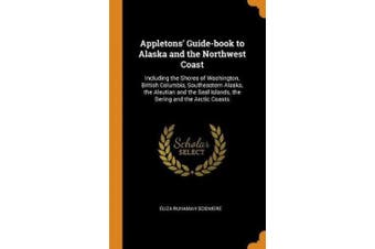 Appletons' Guide-Book to Alaska and the Northwest Coast: Including the Shores of Washington, British Columbia, Southeastern Alaska, the Aleutian and the Seal Islands, the Bering and the Arctic Coasts