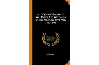 An Original Collection Of War Poems And War Songs Of The American Civil War, 1860-1865