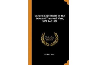 Surgical Experiences in the Zulu and Transvaal Wars, 1879 and 1881