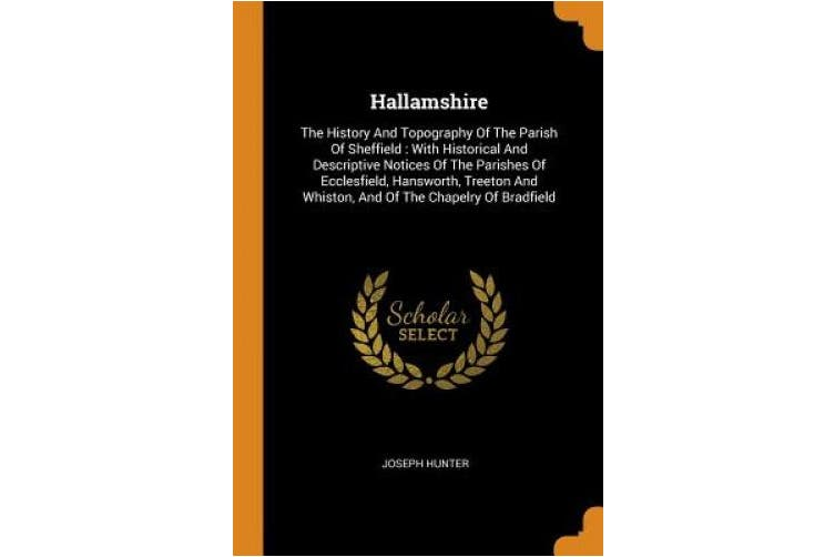 Hallamshire: The History and Topography of the Parish of Sheffield: With Historical and Descriptive Notices of the Parishes of Ecclesfield, Hansworth, Treeton and Whiston, and of the Chapelry of Bradfield