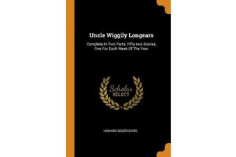 Uncle Wiggily Longears: Complete in Two Parts. Fifty-Two Stories, One for Each Week of the Year
