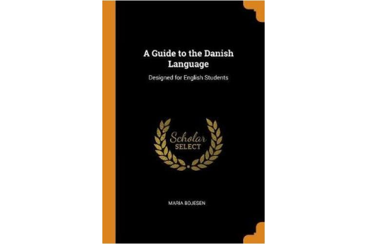 A Guide to the Danish Language: Designed for English Students